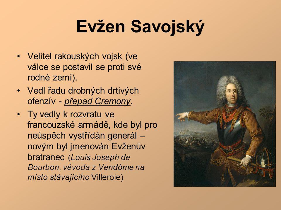 Evžen Savojský Velitel rakouských vojsk (ve válce se postavil se proti své rodné zemi). Vedl řadu drobných drtivých ofenzív - přepad Cremony.