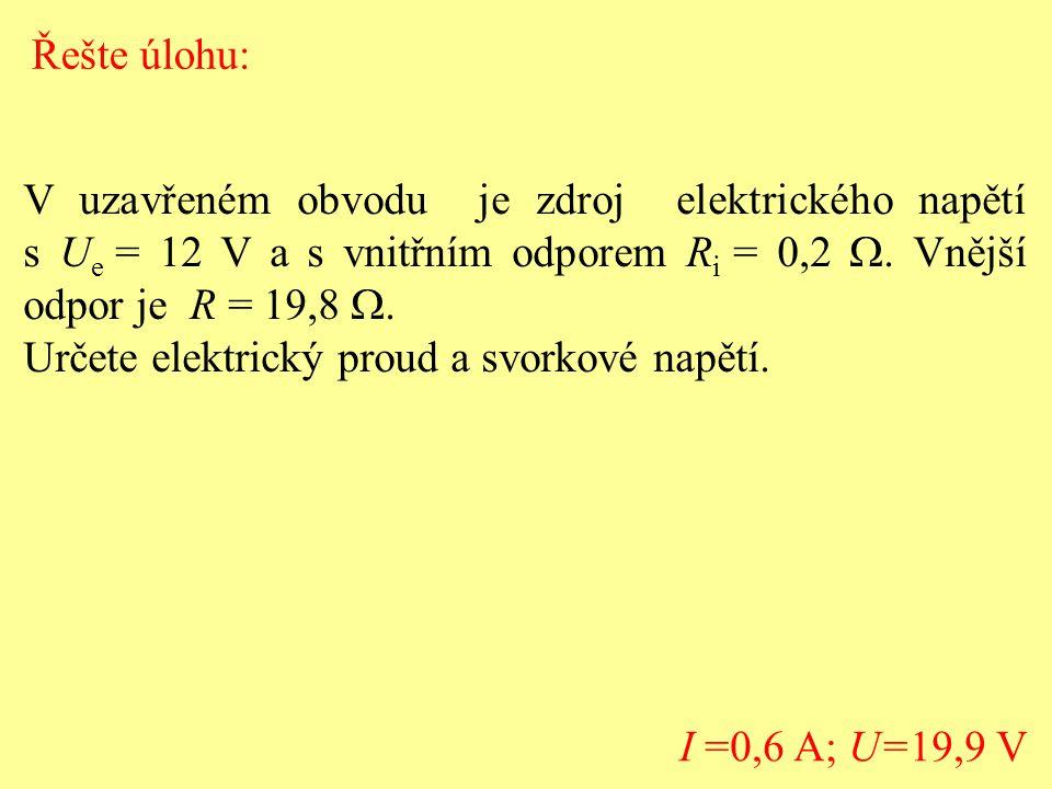 Řešte úlohu: V uzavřeném obvodu je zdroj elektrického napětí s Ue = 12 V a s vnitřním odporem Ri = 0,2 W. Vnější odpor je R = 19,8 W.