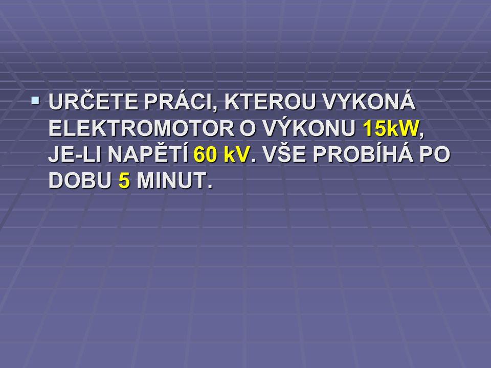URČETE PRÁCI, KTEROU VYKONÁ ELEKTROMOTOR O VÝKONU 15kW, JE-LI NAPĚTÍ 60 kV.