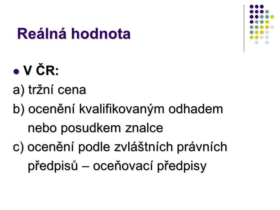 Reálná hodnota V ČR: a) tržní cena b) ocenění kvalifikovaným odhadem