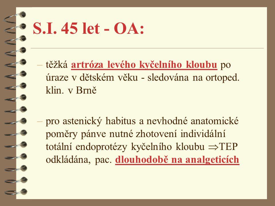 S.I. 45 let - OA: těžká artróza levého kyčelního kloubu po úraze v dětském věku - sledována na ortoped. klin. v Brně.