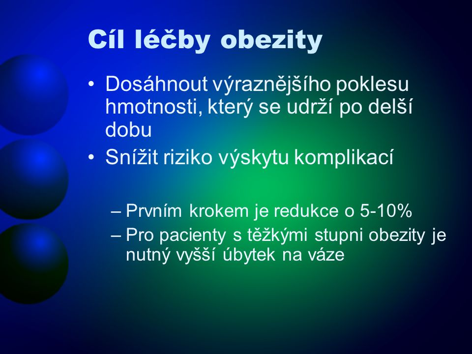 Cíl léčby obezity Dosáhnout výraznějšího poklesu hmotnosti, který se udrží po delší dobu. Snížit riziko výskytu komplikací.