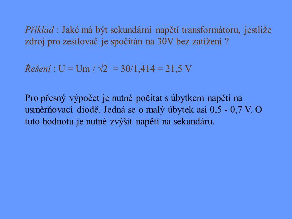 Příklad : Jaké má být sekundární napětí transformátoru, jestliže zdroj pro zesilovač je spočítán na 30V bez zatížení