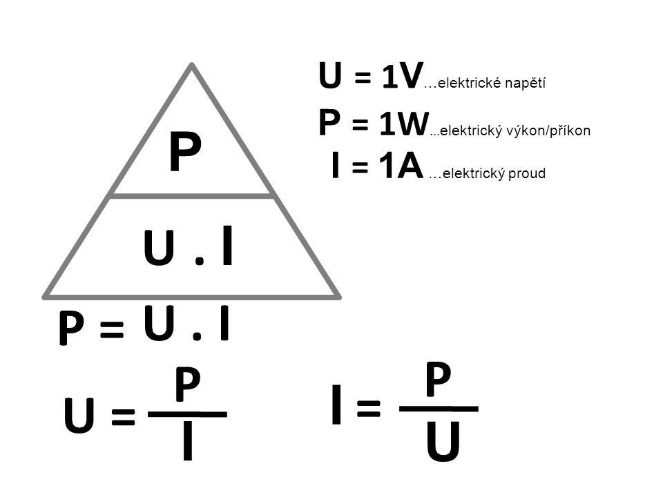 P U . I P = U . I P P I = U = I U U = 1V…elektrické napětí