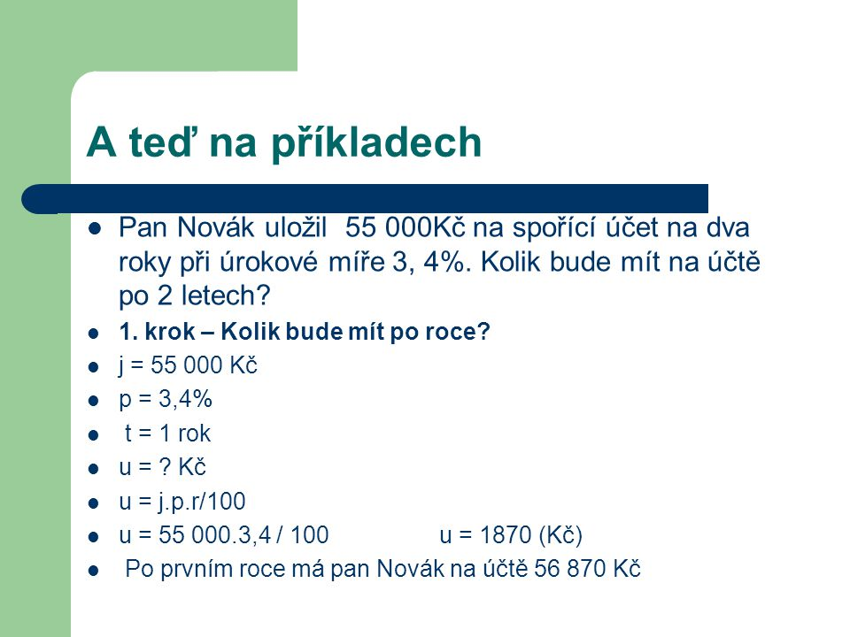 A teď na příkladech Pan Novák uložil 55 000Kč na spořící účet na dva roky při úrokové míře 3, 4%. Kolik bude mít na účtě po 2 letech