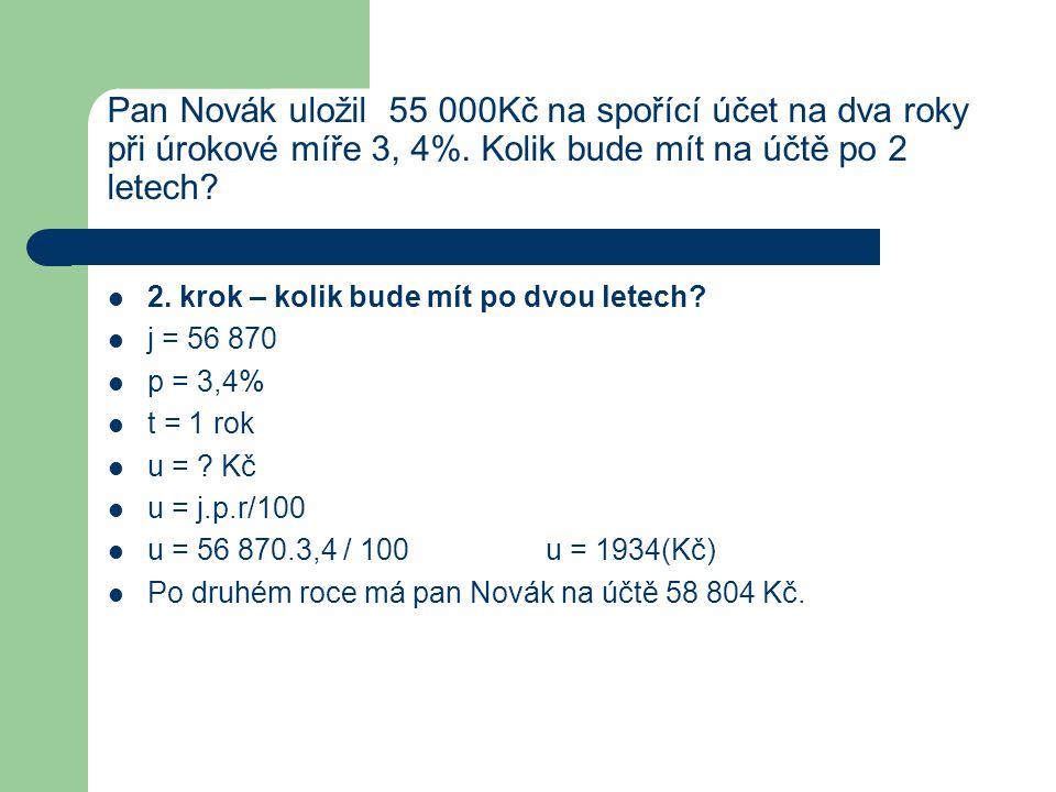 Pan Novák uložil 55 000Kč na spořící účet na dva roky při úrokové míře 3, 4%. Kolik bude mít na účtě po 2 letech