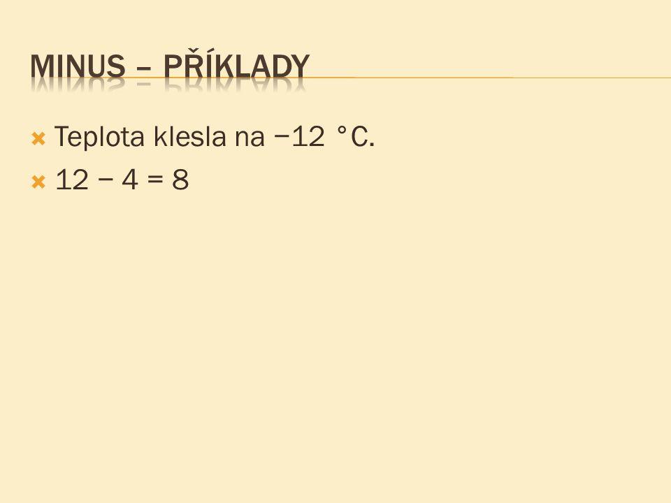 Minus – příklady Teplota klesla na −12 °C. 12 − 4 = 8