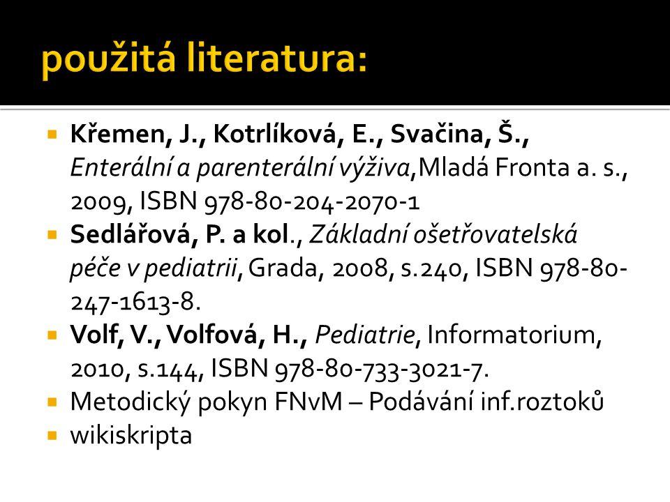 použitá literatura: Křemen, J., Kotrlíková, E., Svačina, Š., Enterální a parenterální výživa,Mladá Fronta a. s., 2009, ISBN 978-80-204-2070-1.