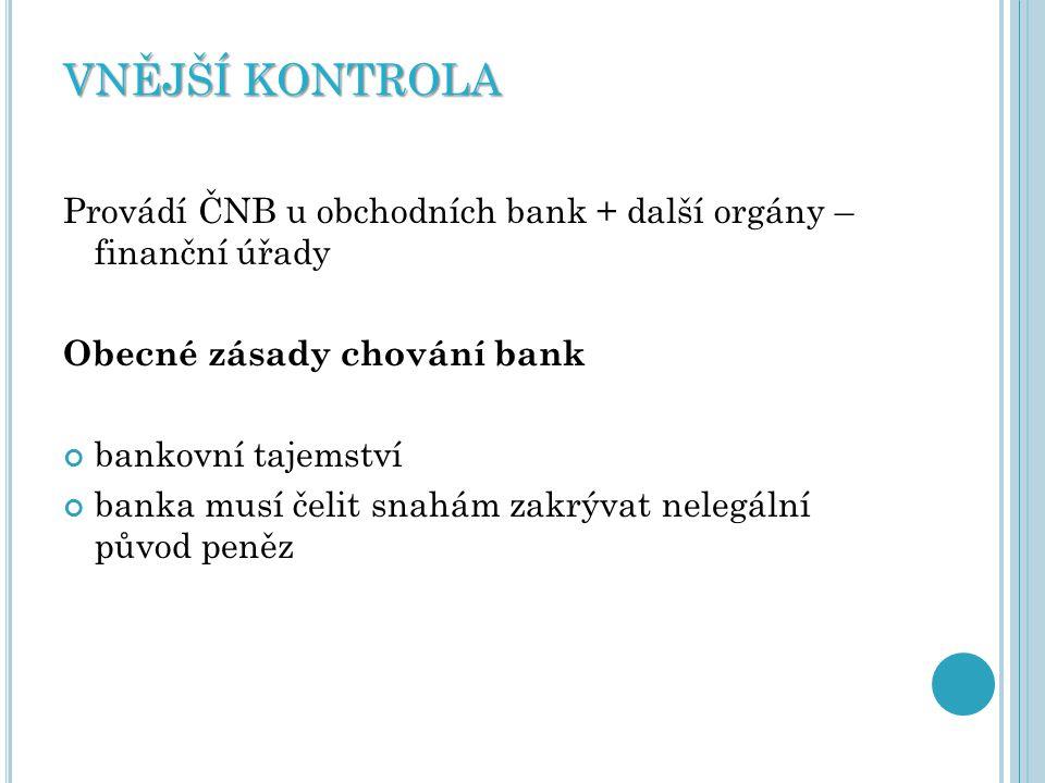 VNĚJŠÍ KONTROLA Provádí ČNB u obchodních bank + další orgány – finanční úřady. Obecné zásady chování bank.