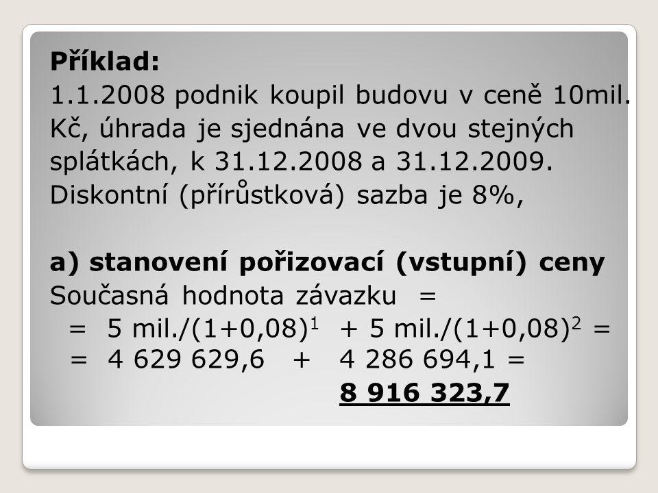 Příklad: 1.1.2008 podnik koupil budovu v ceně 10mil. Kč, úhrada je sjednána ve dvou stejných. splátkách, k 31.12.2008 a 31.12.2009.