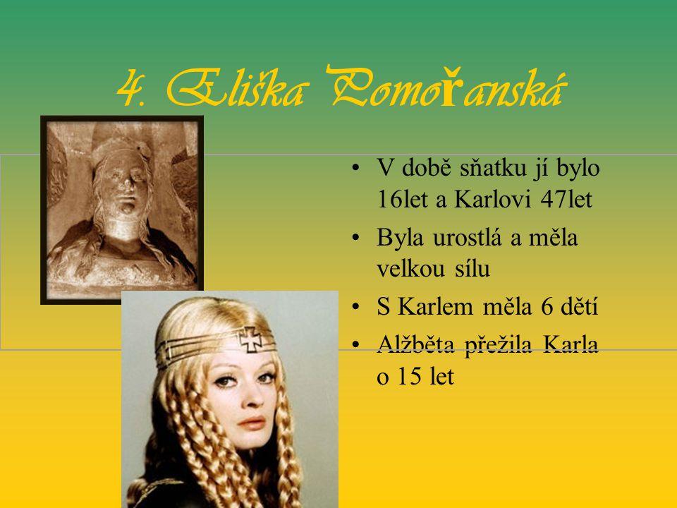 4. Eliška Pomořanská V době sňatku jí bylo 16let a Karlovi 47let