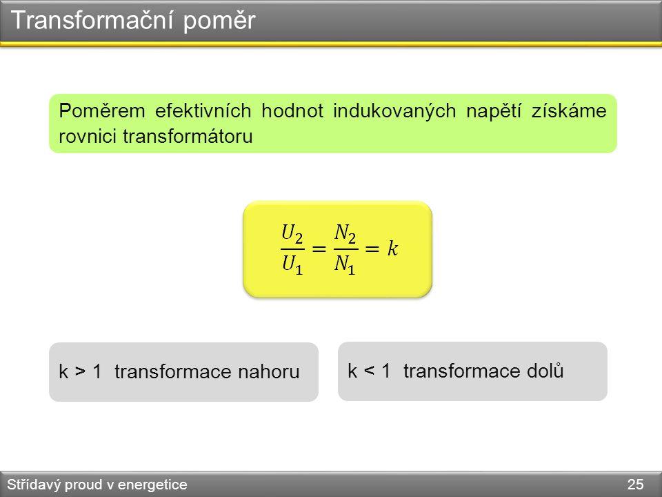 Transformační poměr Poměrem efektivních hodnot indukovaných napětí získáme rovnici transformátoru. k > 1 transformace nahoru.