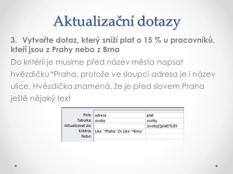 Aktualizační dotazy Vytvořte dotaz, který sníží plat o 15 % u pracovníků, kteří jsou z Prahy nebo z Brna.