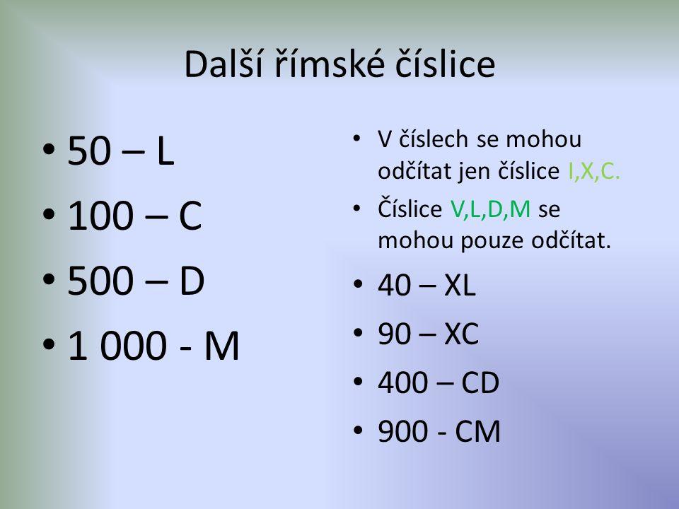 50 – L 100 – C 500 – D 1 000 - M Další římské číslice 40 – XL 90 – XC