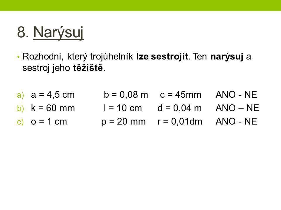 8. Narýsuj Rozhodni, který trojúhelník lze sestrojit. Ten narýsuj a sestroj jeho těžiště. a = 4,5 cm b = 0,08 m c = 45mm ANO - NE.