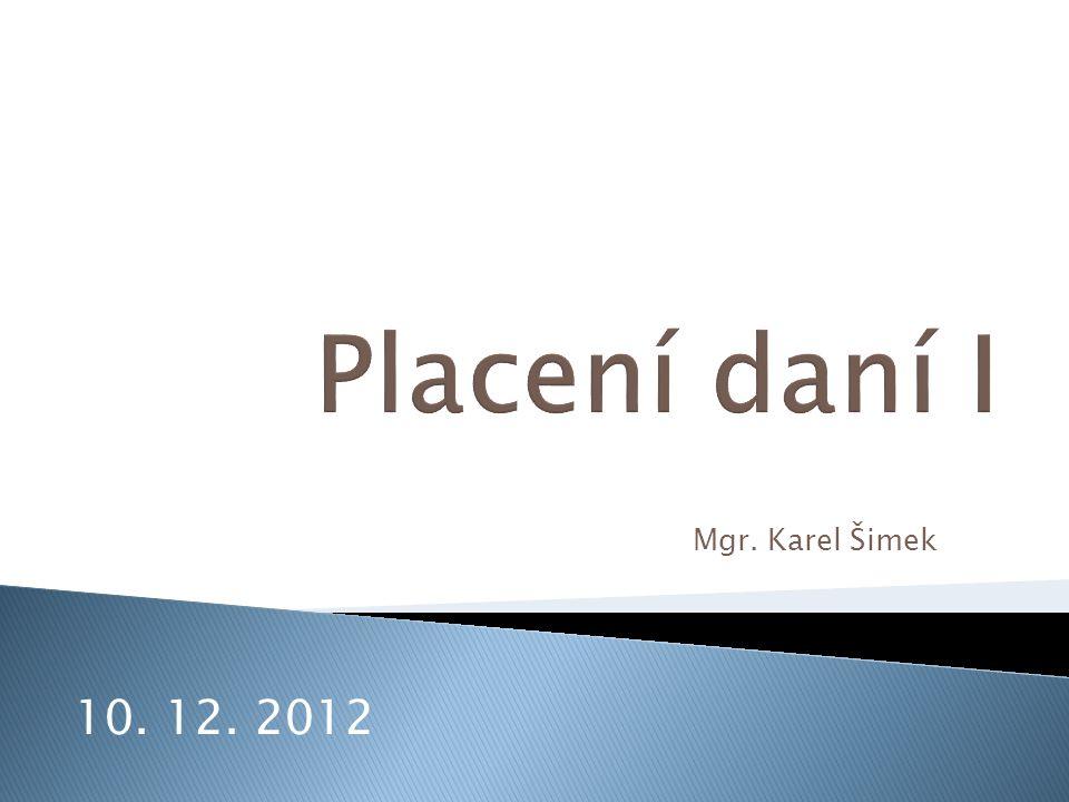 Placení daní I Mgr. Karel Šimek 10. 12. 2012