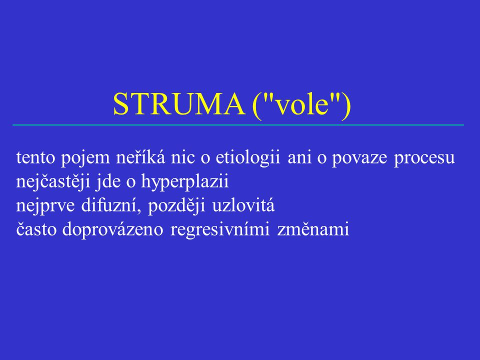 STRUMA ( vole ) tento pojem neříká nic o etiologii ani o povaze procesu. nejčastěji jde o hyperplazii.