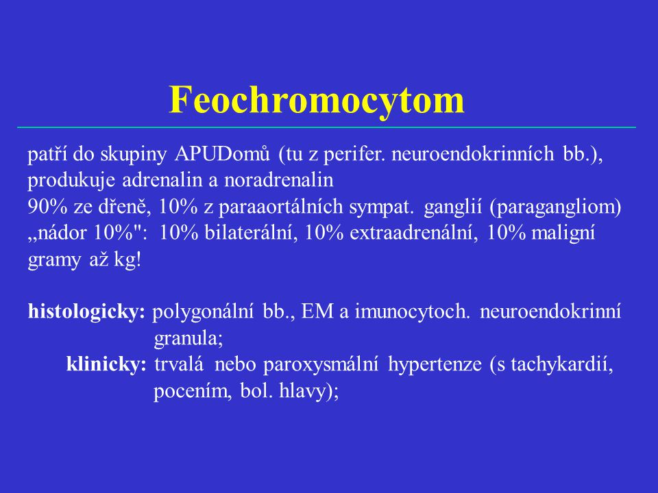 Feochromocytom patří do skupiny APUDomů (tu z perifer. neuroendokrinních bb.), produkuje adrenalin a noradrenalin.