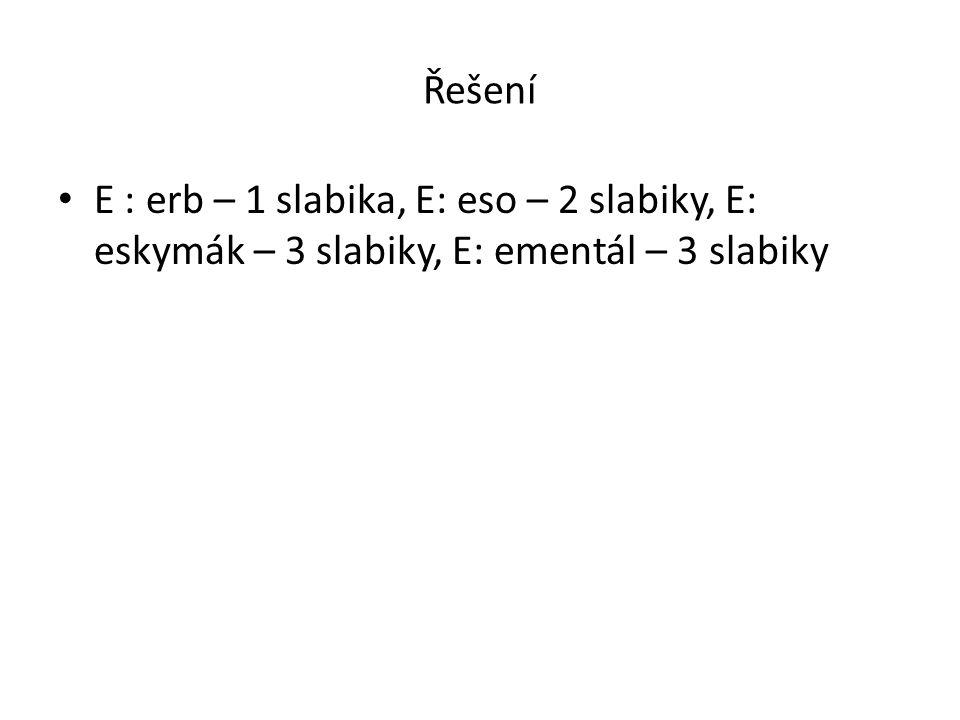 Řešení E : erb – 1 slabika, E: eso – 2 slabiky, E: eskymák – 3 slabiky, E: ementál – 3 slabiky