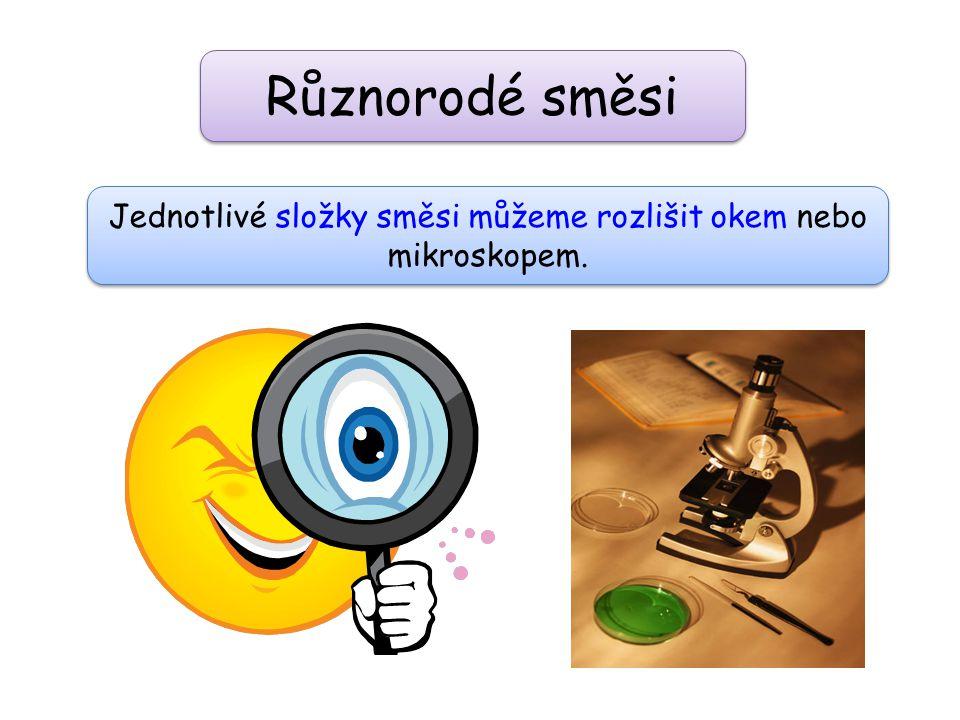 Jednotlivé složky směsi můžeme rozlišit okem nebo mikroskopem.