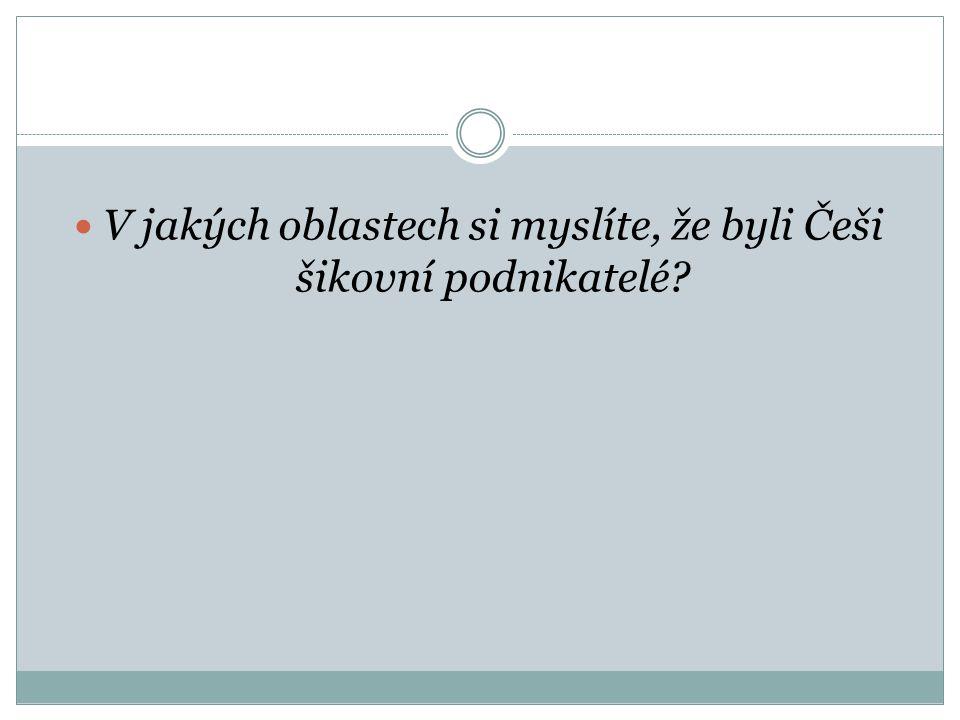 V jakých oblastech si myslíte, že byli Češi šikovní podnikatelé
