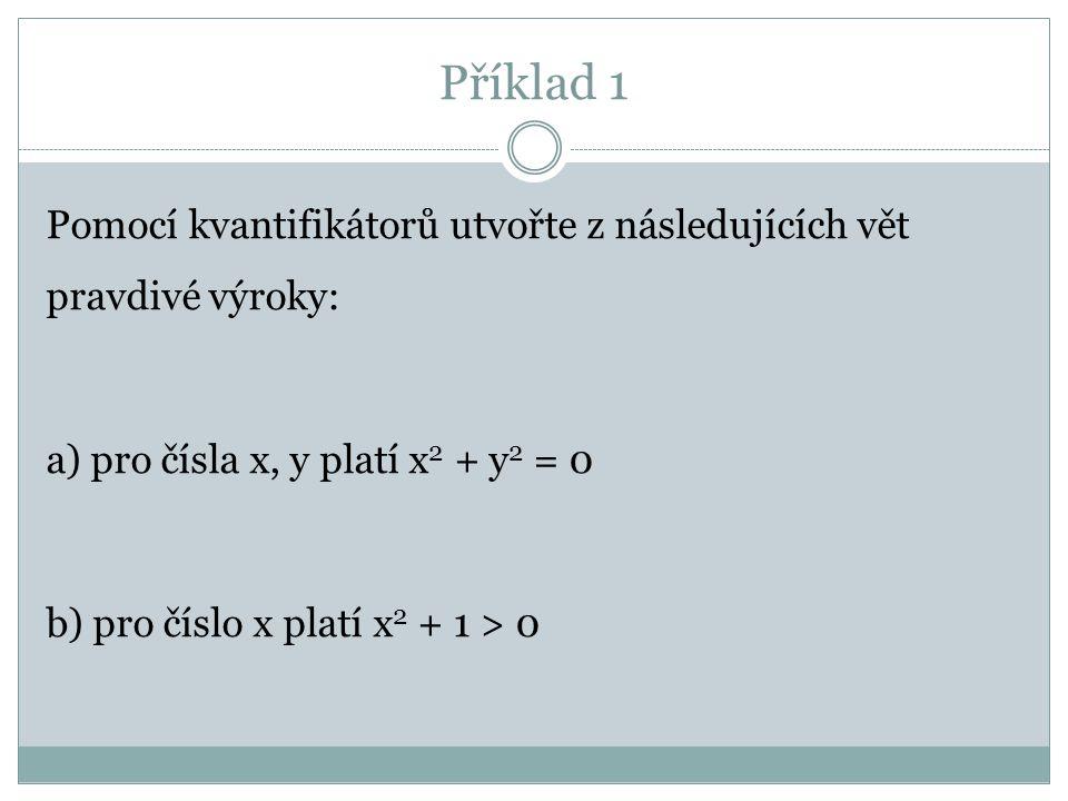 Příklad 1 Pomocí kvantifikátorů utvořte z následujících vět pravdivé výroky: a) pro čísla x, y platí x2 + y2 = 0 b) pro číslo x platí x2 + 1 > 0