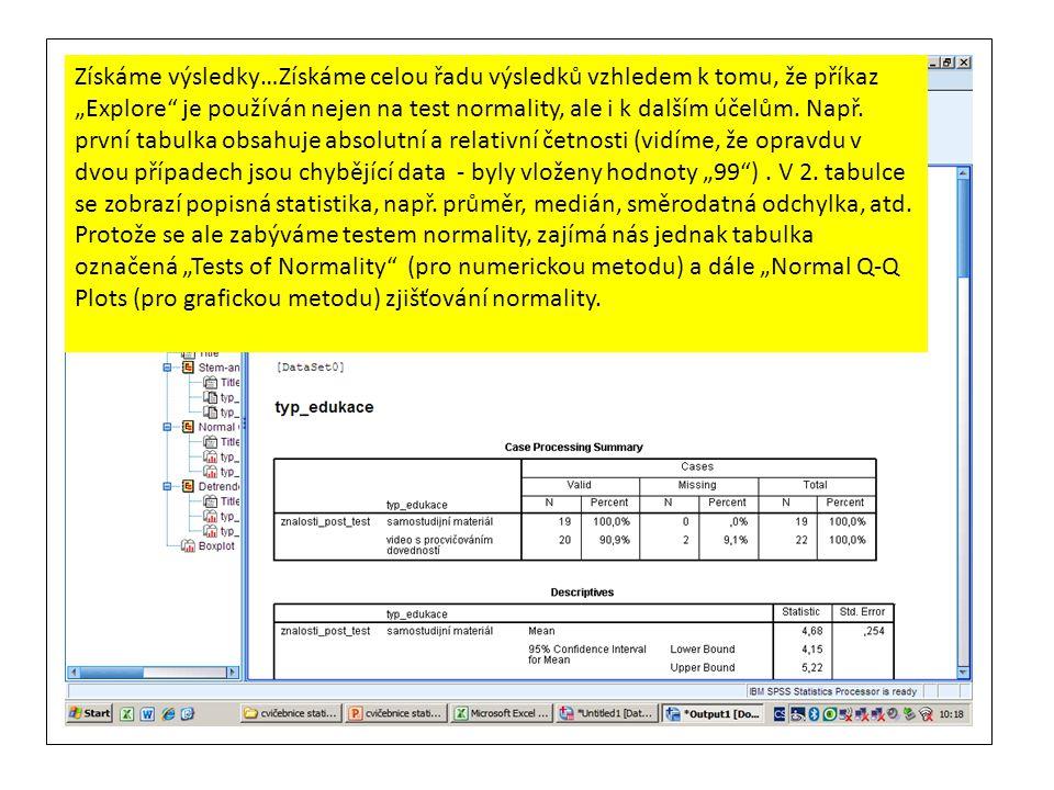 """Získáme výsledky…Získáme celou řadu výsledků vzhledem k tomu, že příkaz """"Explore je používán nejen na test normality, ale i k dalším účelům. Např. první tabulka obsahuje absolutní a relativní četnosti (vidíme, že opravdu v dvou případech jsou chybějící data - byly vloženy hodnoty """"99 ) . V 2. tabulce se zobrazí popisná statistika, např. průměr, medián, směrodatná odchylka, atd."""