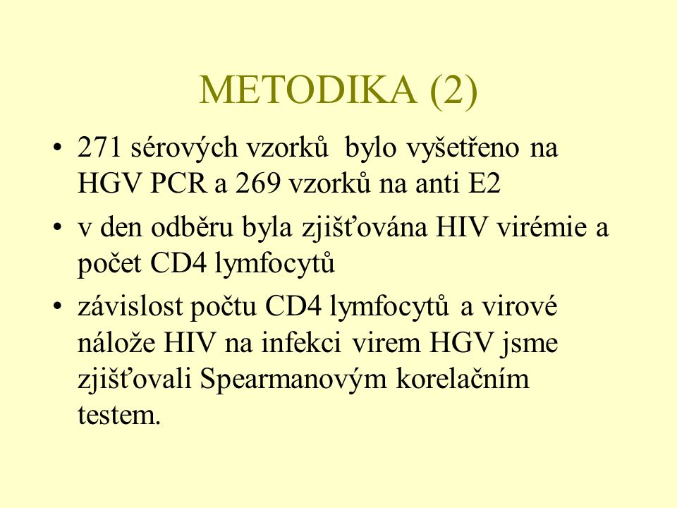 METODIKA (2) 271 sérových vzorků bylo vyšetřeno na HGV PCR a 269 vzorků na anti E2. v den odběru byla zjišťována HIV virémie a počet CD4 lymfocytů.