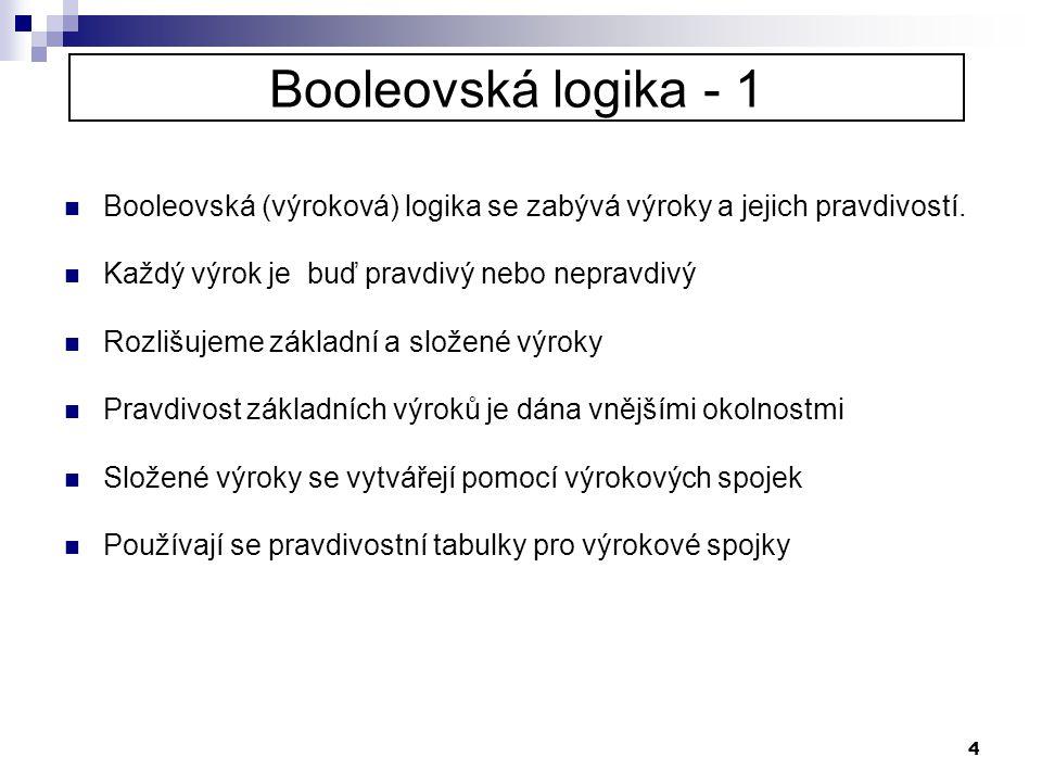 Booleovská logika - 1 Booleovská (výroková) logika se zabývá výroky a jejich pravdivostí. Každý výrok je buď pravdivý nebo nepravdivý.