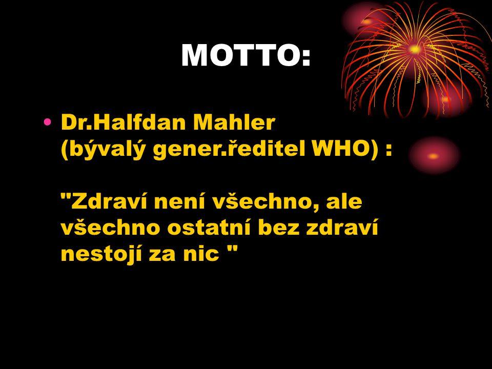 MOTTO: Dr.Halfdan Mahler (bývalý gener.ředitel WHO) : Zdraví není všechno, ale všechno ostatní bez zdraví nestojí za nic