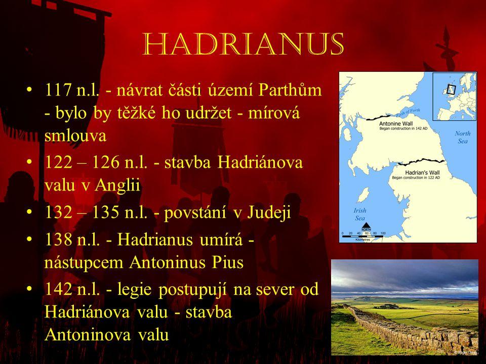 Hadrianus 117 n.l. - návrat části území Parthům - bylo by těžké ho udržet - mírová smlouva. 122 – 126 n.l. - stavba Hadriánova valu v Anglii.