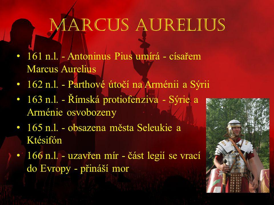 Marcus Aurelius 161 n.l. - Antoninus Pius umírá - císařem Marcus Aurelius. 162 n.l. - Parthové útočí na Arménii a Sýrii.