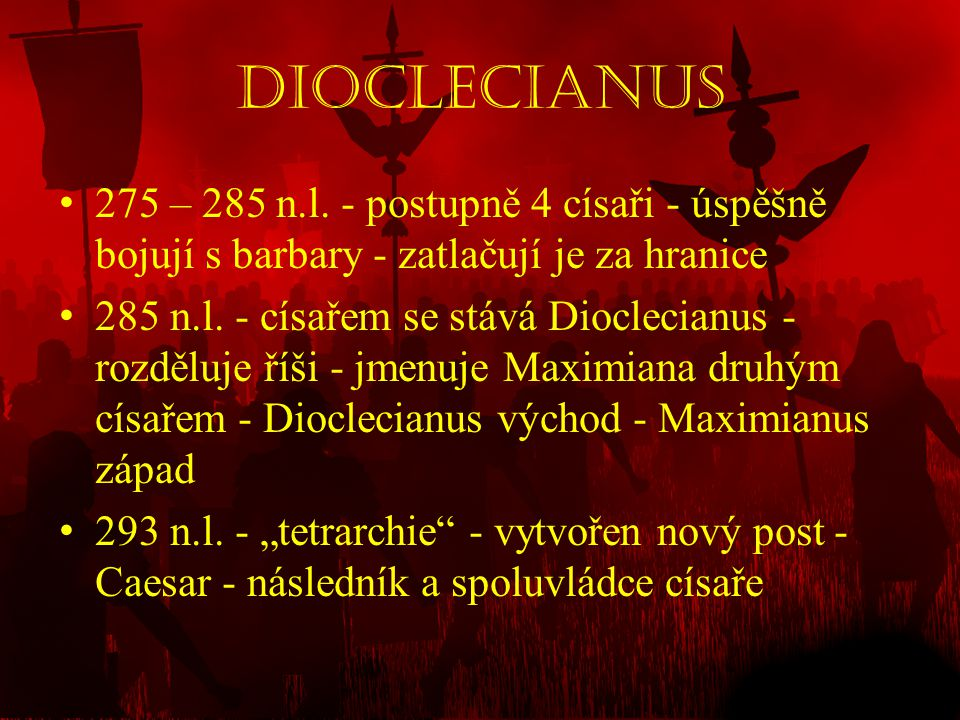 Dioclecianus 275 – 285 n.l. - postupně 4 císaři - úspěšně bojují s barbary - zatlačují je za hranice.