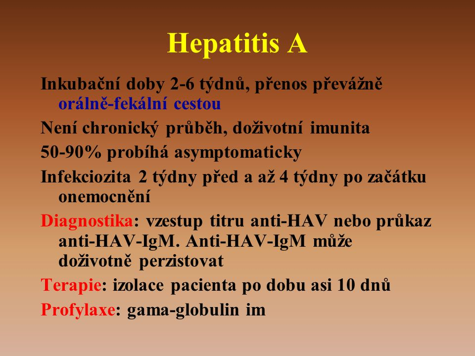 Hepatitis A Inkubační doby 2-6 týdnů, přenos převážně orálně-fekální cestou. Není chronický průběh, doživotní imunita.