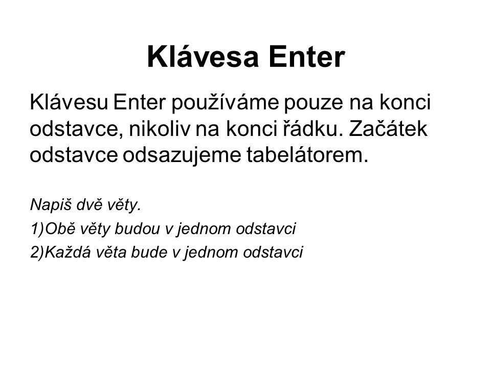 Klávesa Enter Klávesu Enter používáme pouze na konci odstavce, nikoliv na konci řádku. Začátek odstavce odsazujeme tabelátorem.