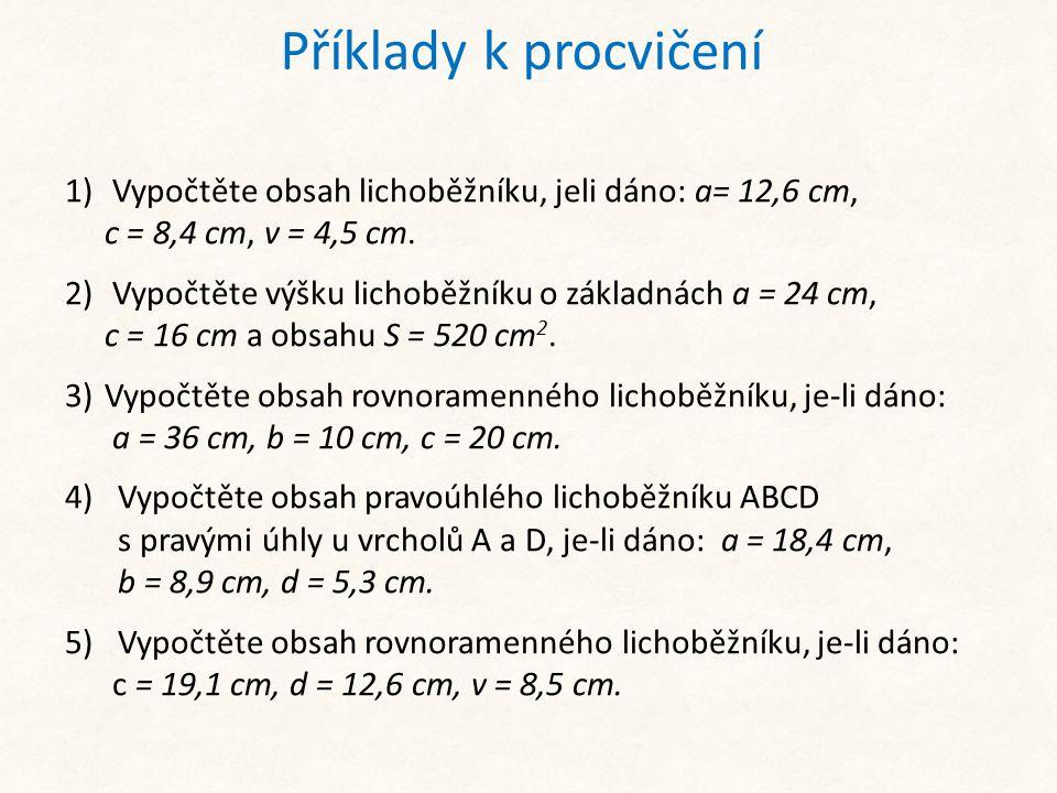 Příklady k procvičení Vypočtěte obsah lichoběžníku, jeli dáno: a= 12,6 cm, c = 8,4 cm, v = 4,5 cm.