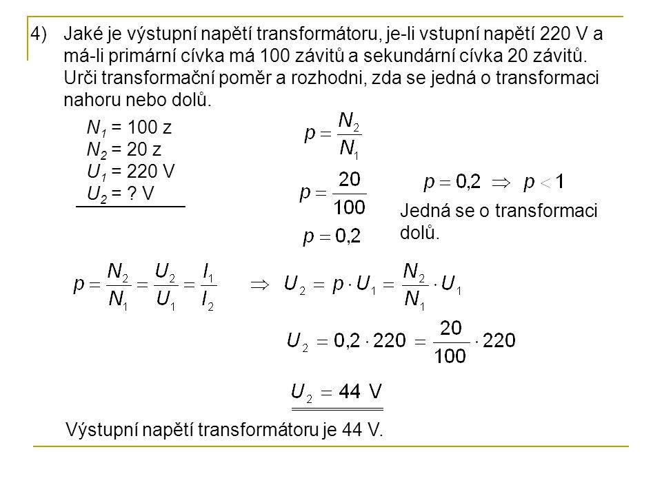 Jaké je výstupní napětí transformátoru, je-li vstupní napětí 220 V a má-li primární cívka má 100 závitů a sekundární cívka 20 závitů. Urči transformační poměr a rozhodni, zda se jedná o transformaci nahoru nebo dolů.