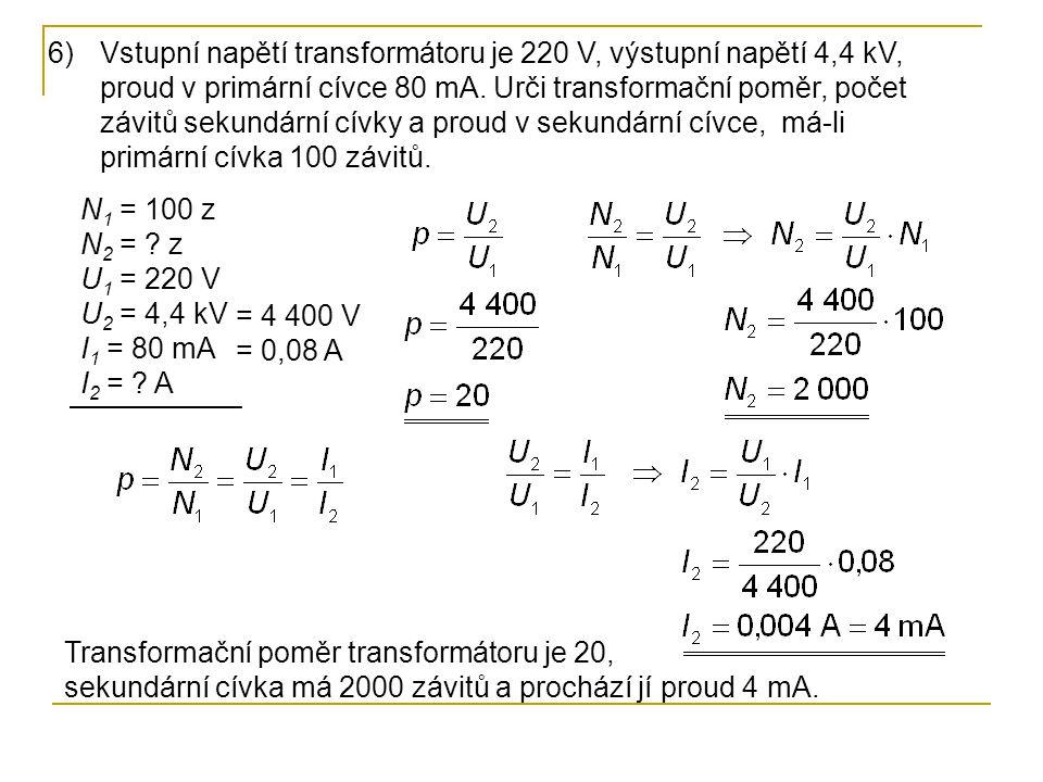 Vstupní napětí transformátoru je 220 V, výstupní napětí 4,4 kV, proud v primární cívce 80 mA. Urči transformační poměr, počet závitů sekundární cívky a proud v sekundární cívce, má-li primární cívka 100 závitů.