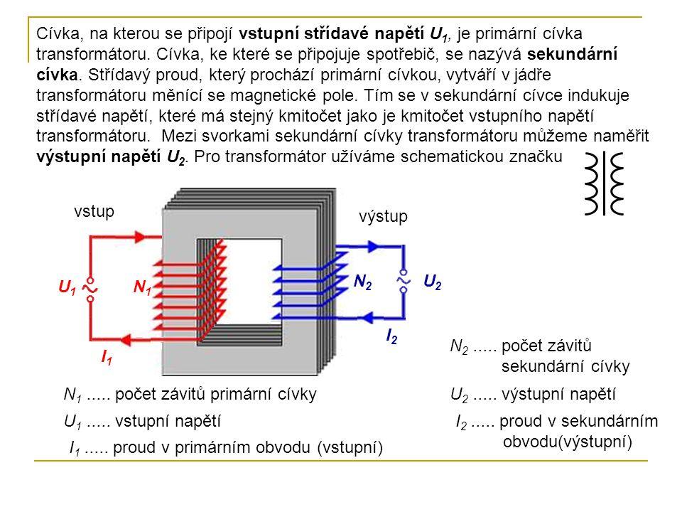 Cívka, na kterou se připojí vstupní střídavé napětí U1, je primární cívka transformátoru. Cívka, ke které se připojuje spotřebič, se nazývá sekundární cívka. Střídavý proud, který prochází primární cívkou, vytváří v jádře transformátoru měnící se magnetické pole. Tím se v sekundární cívce indukuje střídavé napětí, které má stejný kmitočet jako je kmitočet vstupního napětí transformátoru. Mezi svorkami sekundární cívky transformátoru můžeme naměřit výstupní napětí U2. Pro transformátor užíváme schematickou značku