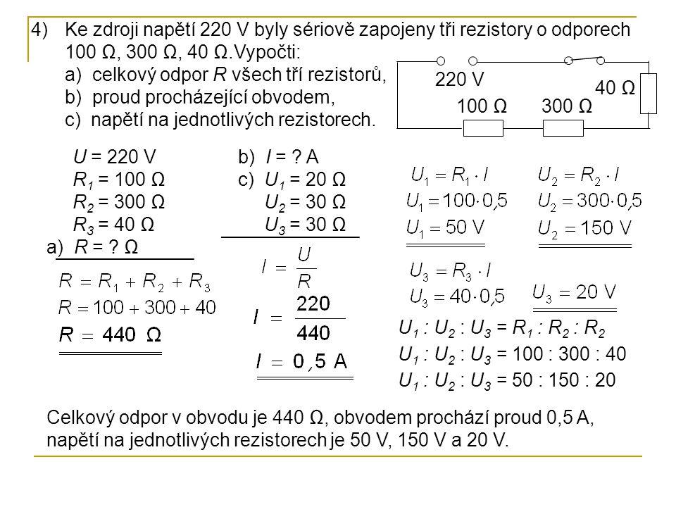 Ke zdroji napětí 220 V byly sériově zapojeny tři rezistory o odporech 100 Ω, 300 Ω, 40 Ω.Vypočti: a) celkový odpor R všech tří rezistorů, b) proud procházející obvodem, c) napětí na jednotlivých rezistorech.