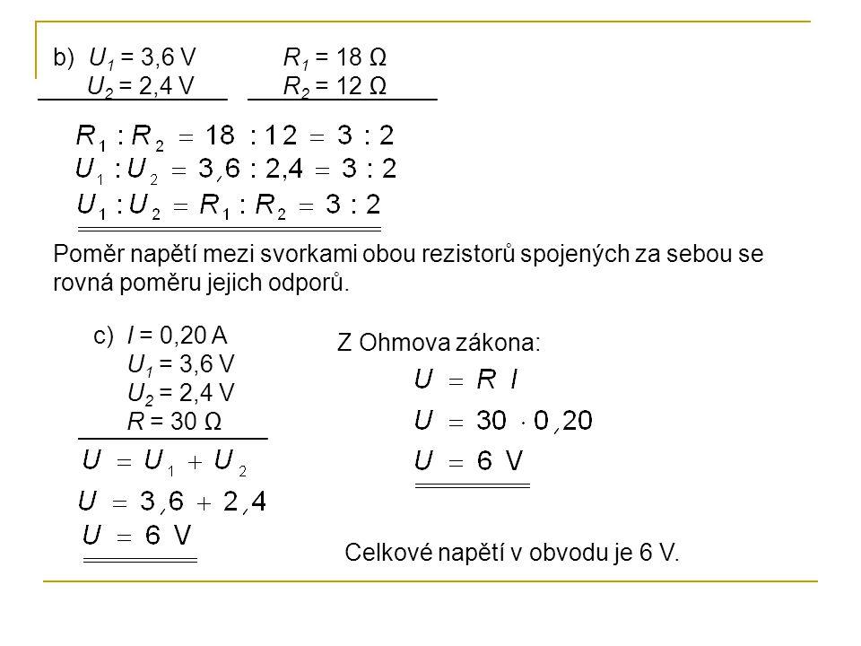 b) U1 = 3,6 V U2 = 2,4 V. R1 = 18 Ω. R2 = 12 Ω. Poměr napětí mezi svorkami obou rezistorů spojených za sebou se rovná poměru jejich odporů.