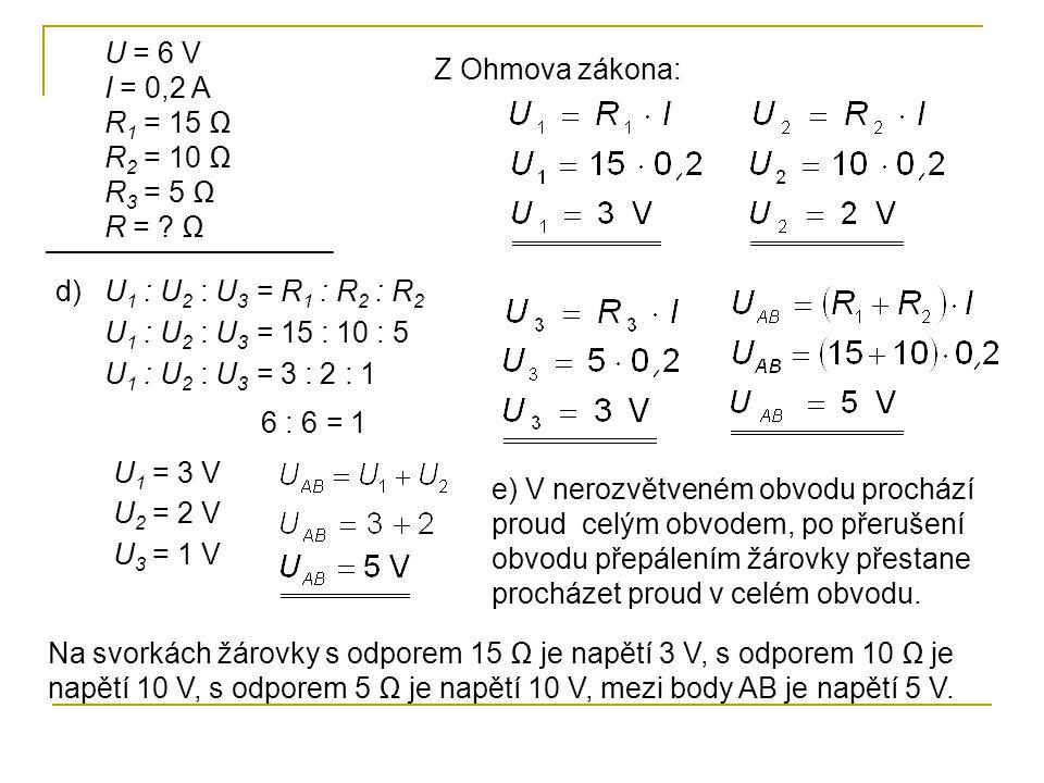 U = 6 V I = 0,2 A. R1 = 15 Ω. R2 = 10 Ω. R3 = 5 Ω R = Ω. Z Ohmova zákona: d) U1 : U2 : U3 = R1 : R2 : R2.