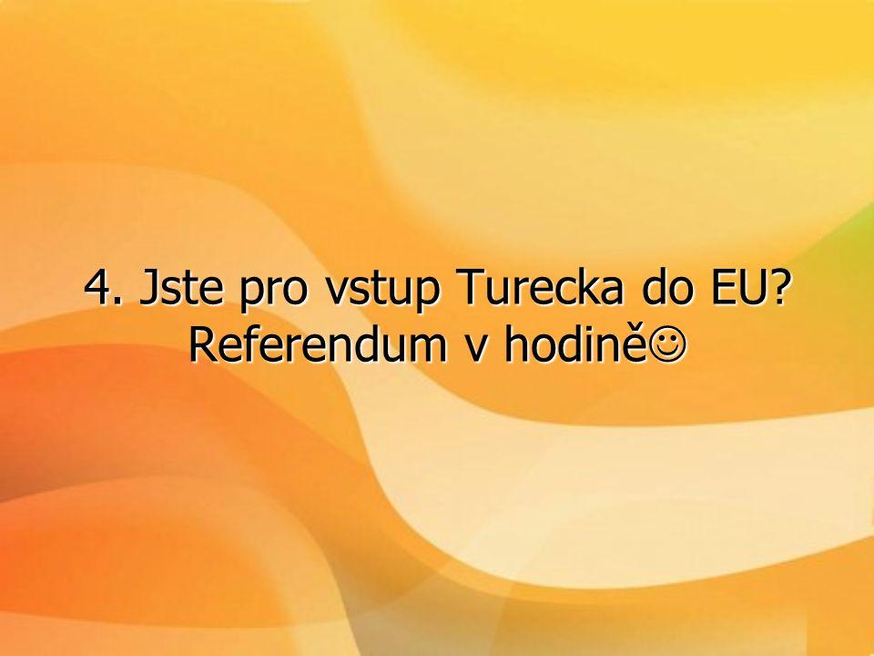 4. Jste pro vstup Turecka do EU Referendum v hodině