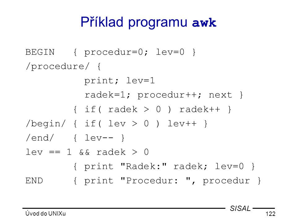 Příklad programu awk BEGIN { procedur=0; lev=0 } /procedure/ {