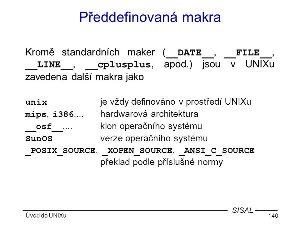Předdefinovaná makra Kromě standardních maker (__DATE__, __FILE__, __LINE__, __cplusplus, apod.) jsou v UNIXu zavedena další makra jako.