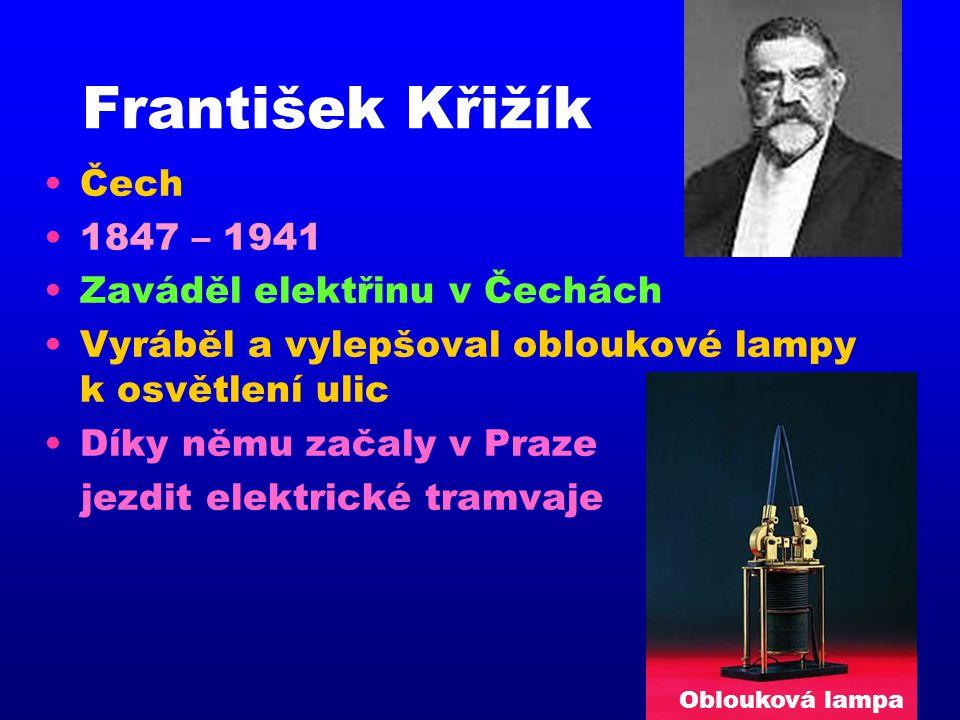 František Křižík Čech 1847 – 1941 Zaváděl elektřinu v Čechách
