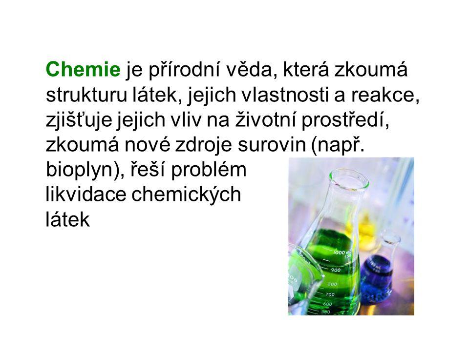 Chemie je přírodní věda, která zkoumá strukturu látek, jejich vlastnosti a reakce, zjišťuje jejich vliv na životní prostředí, zkoumá nové zdroje surovin (např. bioplyn), řeší problém