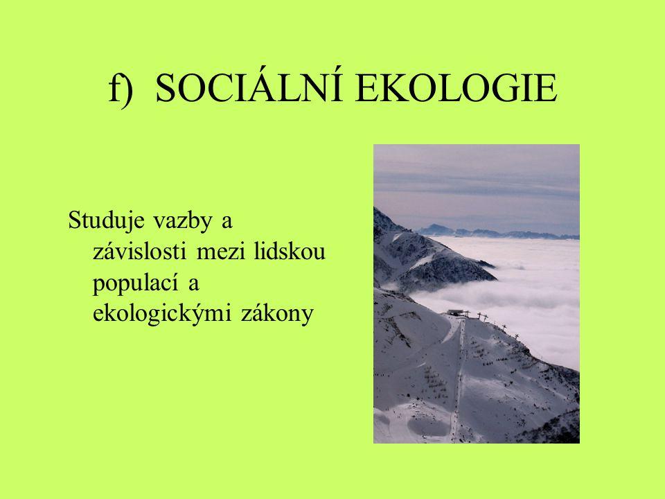 f) SOCIÁLNÍ EKOLOGIE Studuje vazby a závislosti mezi lidskou populací a ekologickými zákony