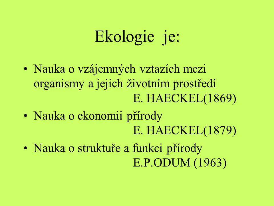 Ekologie je: Nauka o vzájemných vztazích mezi organismy a jejich životním prostředí E. HAECKEL(1869)