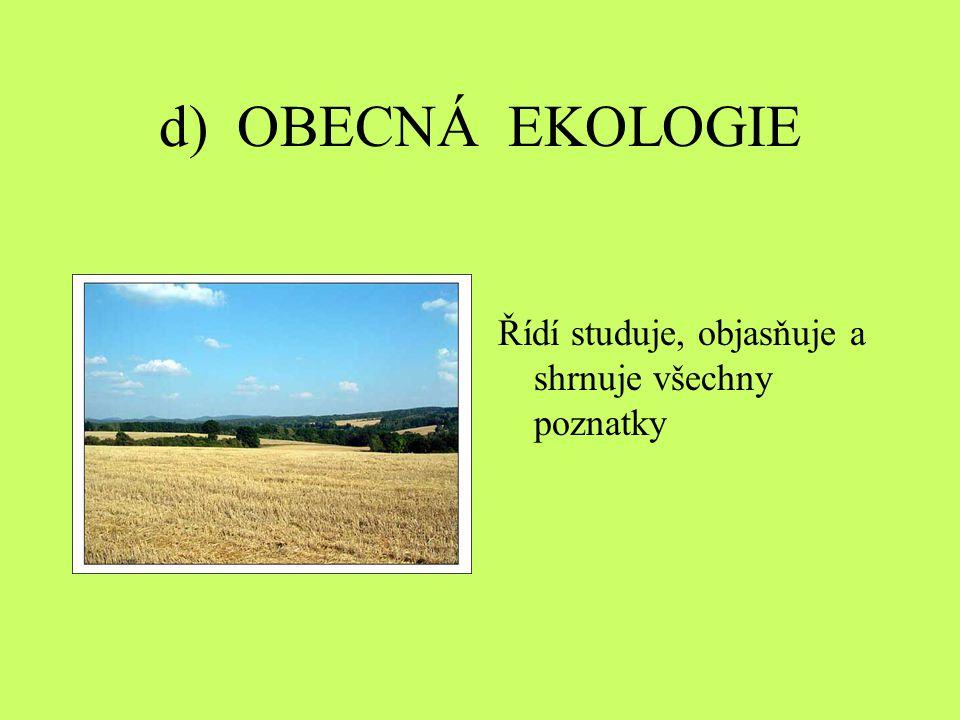 d) OBECNÁ EKOLOGIE Řídí studuje, objasňuje a shrnuje všechny poznatky